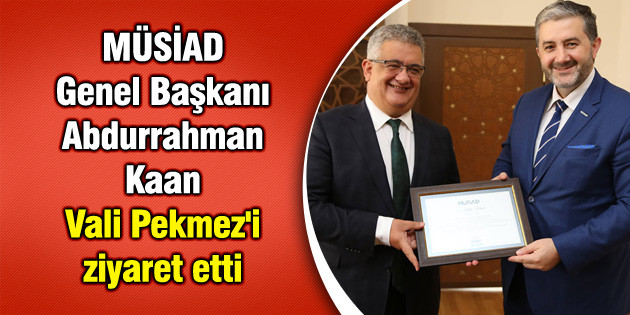 MÜSİAD Genel Başkanı Abdurrahman Kaan Vali Pekmez'i ziyaret etti