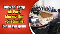 Başkan Yazgı Ak Parti Merkez İlçe yönetimi ile bir araya geldi