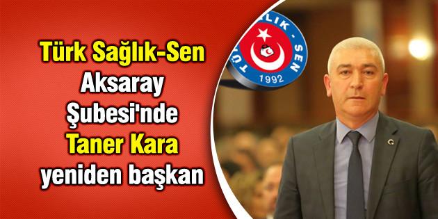 Türk Sağlık Sen Aksaray Şubesi'ndeTaner Kara yeniden başkan