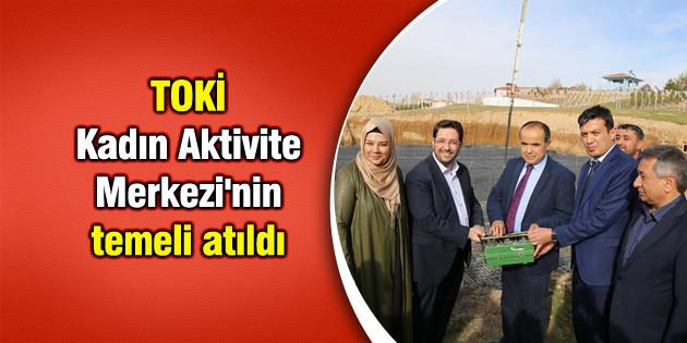 TOKİ Kadın Aktivite Merkezi'nin temeli atıldı