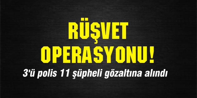 Rüşvet operasyonu! 3'ü polis 11 şüpheli gözaltına alındı