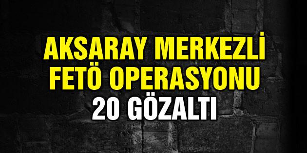 Aksaray merkezli 16 ilde FETÖ operasyonu: 20 gözaltı