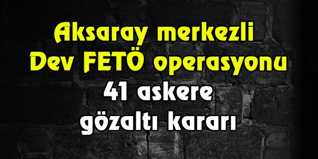 Aksaray'da dev FETÖ operasyonu! 41 kişi tespit edildi