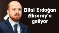 Bilal Erdoğan Aksaray'a geliyor