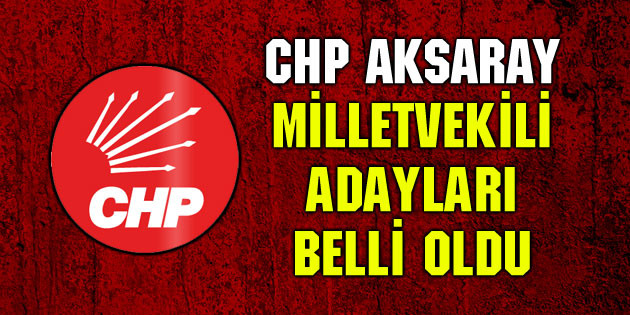 CHP Aksaray Milletvekili adayları belli oldu