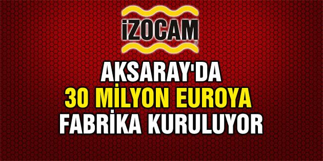 İzocam Aksaray'a fabrika açıyor!