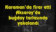 Karaman'da firar etti Aksaray'da buğday tarlasında yakalandı