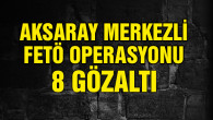 Aksaray merkezli FETÖ operasyonu: 8 gözaltı