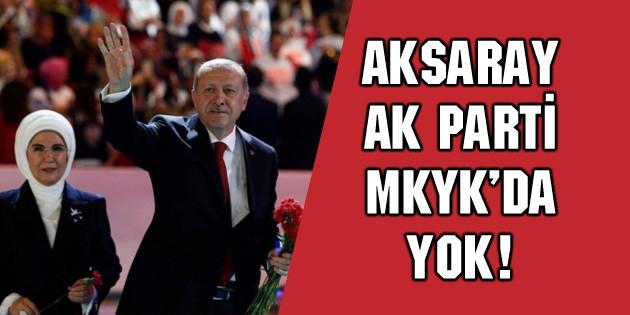 Aksaray AK Parti MKYK'da yok!