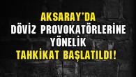 Aksaray'da döviz provokatörlerine yönelik tahkikat başlatıldı!