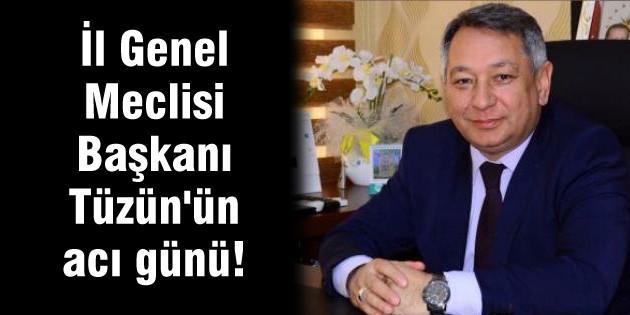 İl Genel Meclisi Başkanı Tüzün'ün acı günü!