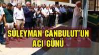 Belediye Başkan Yardımcısı Süleyman Canbulut'un acı günü