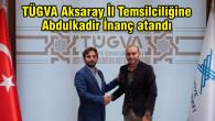 TÜGVA Aksaray İl Temsilciliğine Abdulkadir İnanç atandı