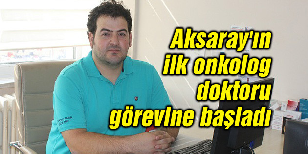 Aksaray'ın ilk onkolog doktoru görevine başladı