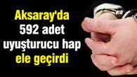 Aksaray'da 592 adet uyuşturucu hap ele geçirdi