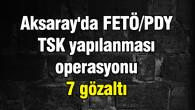 Aksaray'da FETÖ/PDY operasyonu: 7 gözaltı