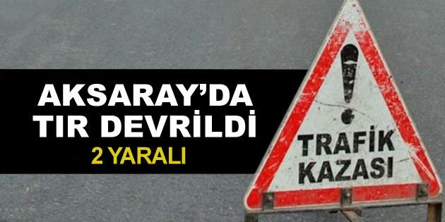 Aksaray'da tır devrildi: 2 yaralı