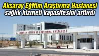 Aksaray Eğitim Araştırma Hastanesi sağlık hizmeti kapasitesini arttırdı