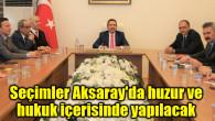Seçimler Aksaray'da huzur ve hukuk içerisinde yapılacak