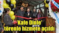 'Kafe Dinle' törenle hizmete açıldı