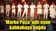 'Marko Paşa' adlı müzikal oyun kahkahaya boğdu