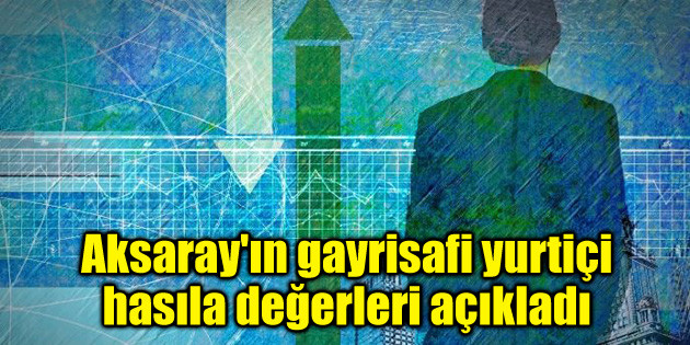 Aksaray'ın gayrisafi yurtiçi hasıla değerleri açıkladı