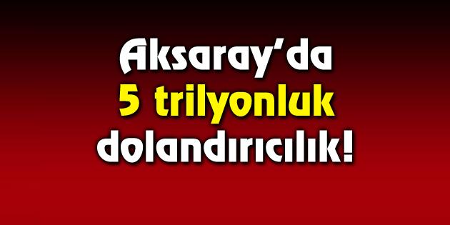 Aksaray'da 5 trilyonluk dolandırıcılık!