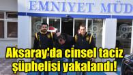 Aksaray'da cinsel taciz şüphelisi yakalandı!