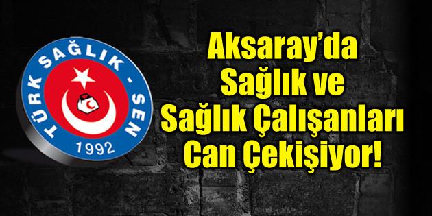 Aksaray'da sağlık ve sağlık çalışanları can çekişiyor