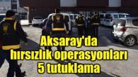 Aksaray'da hırsızlık operasyonları: 5 tutuklama