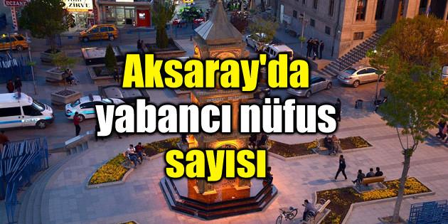 İşte Aksaray'ın yabancı nüfusu