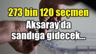 Aksaray'da 273 bin 120 seçmen sandığa gidecek
