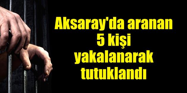 Aksaray'da aranan 5 kişi yakalanarak tutuklandı