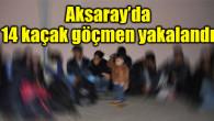 Aksaray'da kaçak göçmen operasyonu