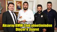 Aksaray BMW Club yönetiminden Dinçer'e ziyaret