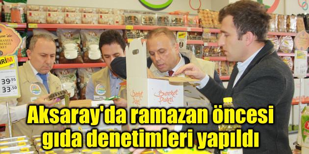Aksaray'da ramazan öncesi gıda denetimleri yapıldı