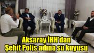 Aksaray İHH'dan Şehit Polis adına su kuyusu