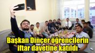 Başkan Dinçer öğrencilerin iftar davetine katıldı