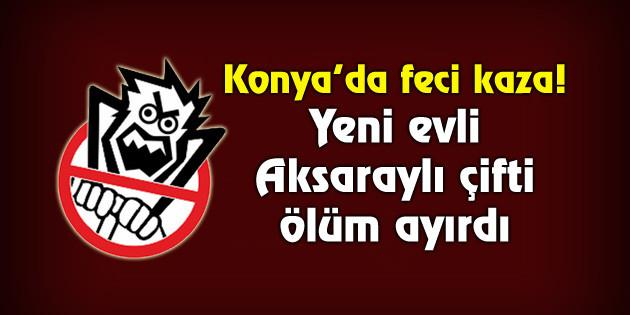 Konya'da feci kaza! Yeni evli Aksaraylı çifti ölüm ayırdı
