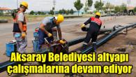 Aksaray Belediyesi altyapı çalışmalarına devam ediyor