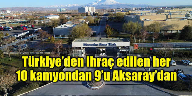 Türkiye'den ihraç edilen her 10 kamyondan 9'u Aksaray'dan
