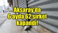Aksaray'da 6 ayda 62 şirket kapandı!