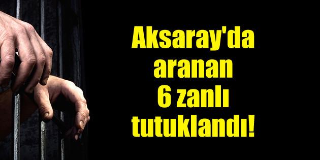 Aksaray'da aranan 6 zanlı tutuklandı!