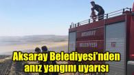 Aksaray Belediyesi'nden anız yangını uyarısı