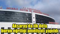 Aksaray'da ilk defa burun eğriliği ameliyatı yapıldı