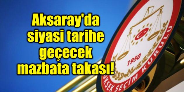 Aksaray'da siyasi tarihe geçecek mazbata takası!