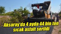 Aksaray'da 4 ayda 44 bin ton sıcak asfalt serildi