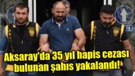 Aksaray'da 35 yıl hapis cezası bulunan şahıs yakalandı