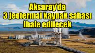 Aksaray'da 3 jeotermal kaynak sahası ihale edilecek