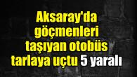 Aksaray'da göçmenleri taşıyan otobüs tarlaya uçtu: 5 yaralı